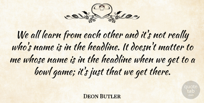 Each Other Is All We Got Quotes: Deon Butler: We All Learn From Each Other And It's Not
