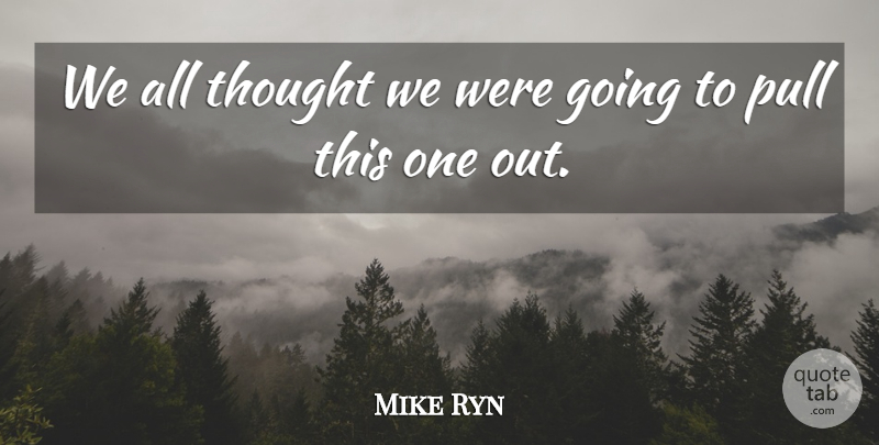 Mike Ryn Quote About Pull: We All Thought We Were...