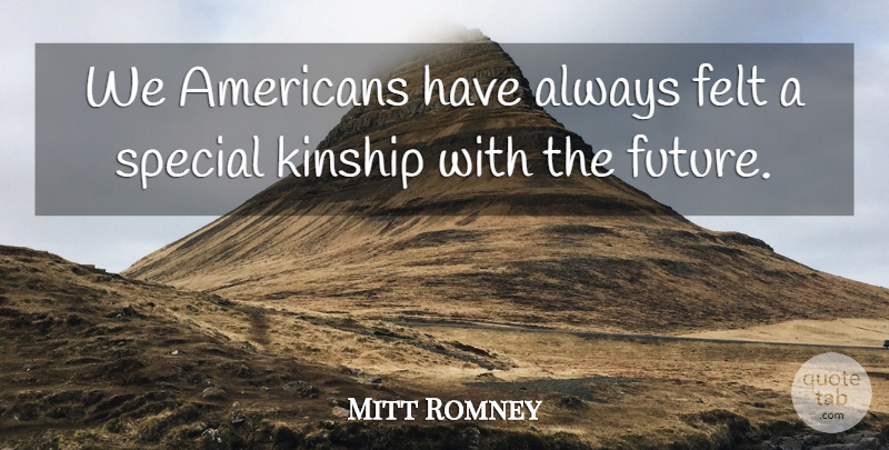 Mitt Romney Quote About Felt, Future, Kinship, Special: We Americans Have Always Felt...