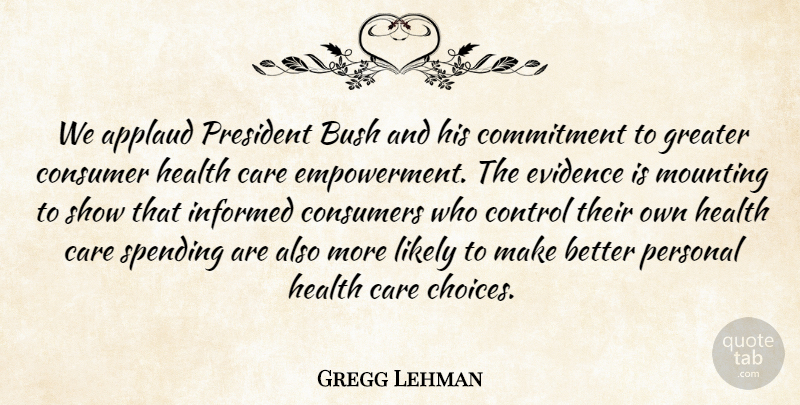 Gregg Lehman Quote About Applaud, Bush, Care, Commitment, Consumer: We Applaud President Bush And...