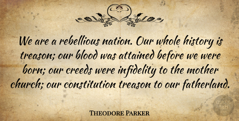 Theodore Parker Quote About Attained, Blood, Constitution, Creeds, History: We Are A Rebellious Nation...