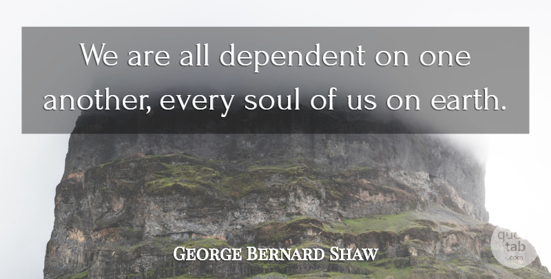George Bernard Shaw Quote About Cooperation, Dependent, Soul: We Are All Dependent On...