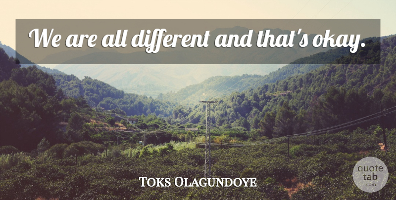 Toks Olagundoye Quote About Different, Okay: We Are All Different And...