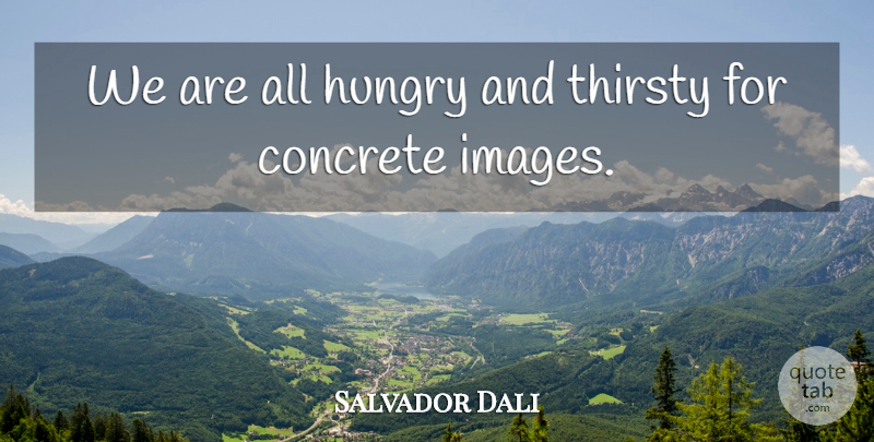 Salvador Dali Quote About Hungry, Thirsty, Concrete: We Are All Hungry And...