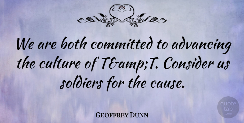 Geoffrey Dunn Quote About Advancing, Both, Committed, Consider, Culture: We Are Both Committed To...