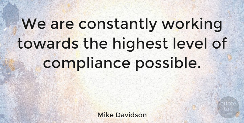 Mike Davidson Quote About Compliance, Constantly, Highest, Level, Towards: We Are Constantly Working Towards...