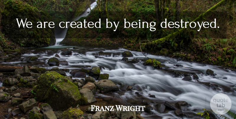 Franz Wright Quote About Destroyed: We Are Created By Being...