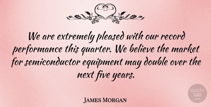 James Morgan Quote About Believe, Double, Equipment, Extremely, Five: We Are Extremely Pleased With...