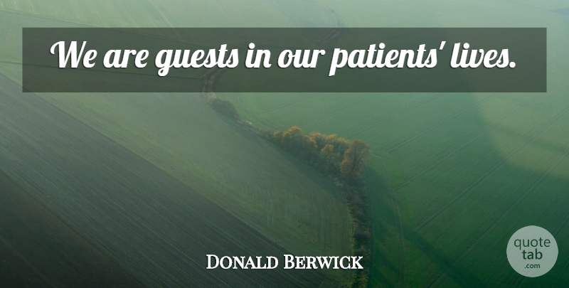 Donald Berwick Quote About Guests, Patient: We Are Guests In Our...
