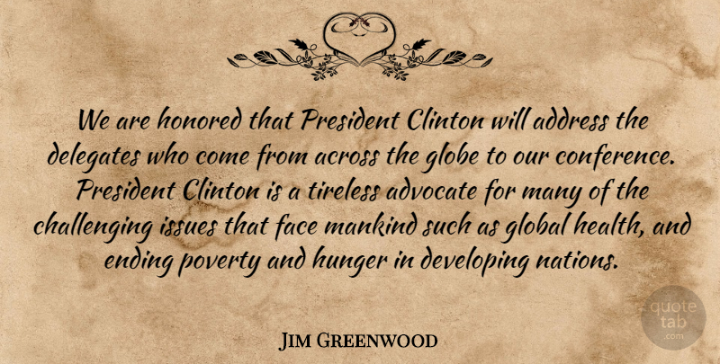 Jim Greenwood Quote About Across, Address, Advocate, Clinton, Developing: We Are Honored That President...