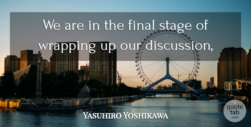 Yasuhiro Yoshikawa Quote About Final, Stage, Wrapping: We Are In The Final...