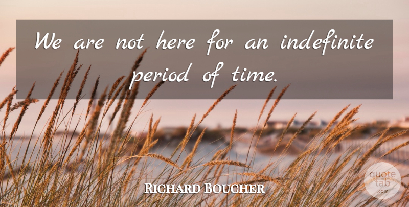 Richard Boucher Quote About Indefinite, Period: We Are Not Here For...