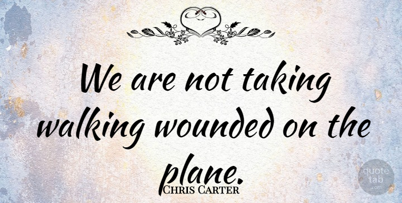 Chris Carter Quote About Taking, Walking, Wounded: We Are Not Taking Walking...