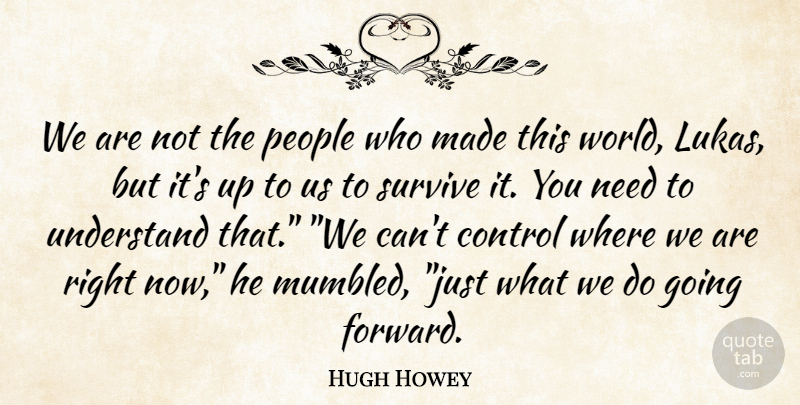 Hugh Howey Quote About People, Needs, World: We Are Not The People...