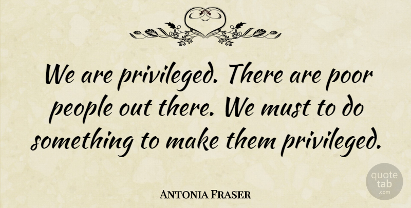 Antonia Fraser Quote About British Author, People: We Are Privileged There Are...