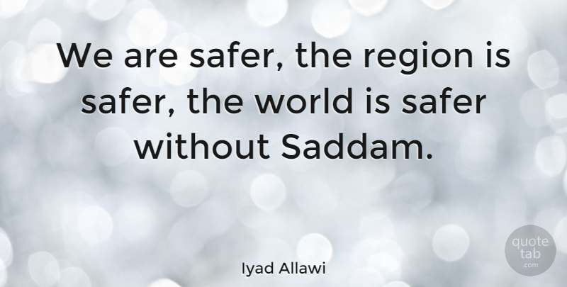 Iyad Allawi Quote About undefined: We Are Safer The Region...