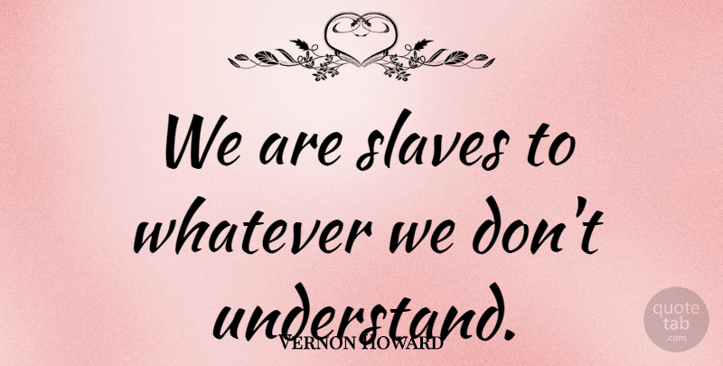 Vernon Howard Quote About Understanding, Slave: We Are Slaves To Whatever...