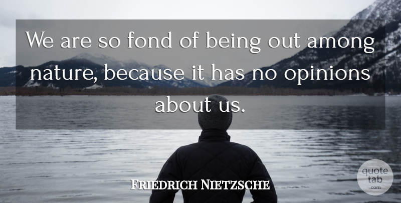 Friedrich Nietzsche Quote About Inspirational, Opinion: We Are So Fond Of...