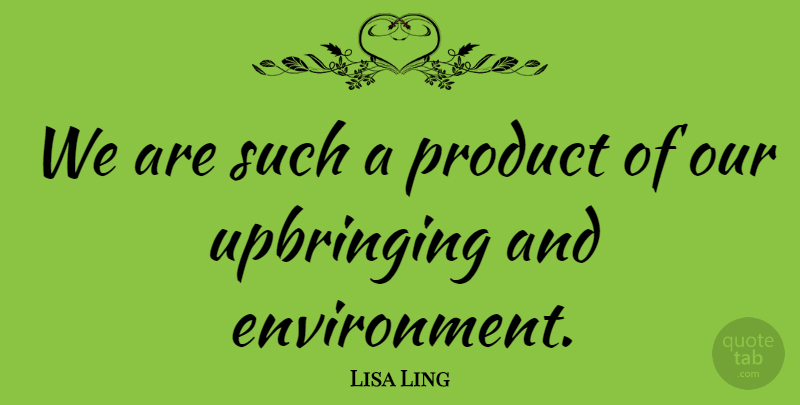 Lisa Ling We Are Such A Product Of Our Upbringing And Environment