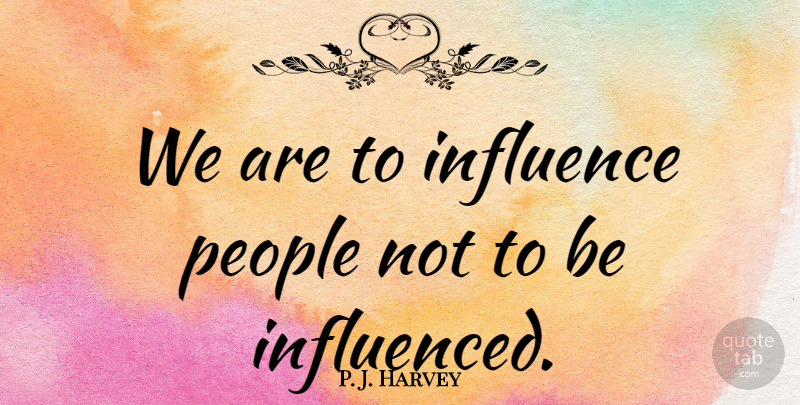 P. J. Harvey Quote About Influence, People: We Are To Influence People...