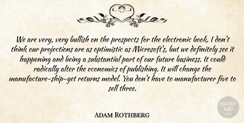 Adam Rothberg Quote About Alter, Books And Reading, Bullish, Change, Definitely: We Are Very Very Bullish...