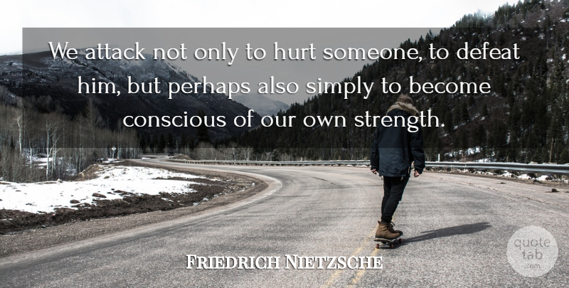 Friedrich Nietzsche Quote About Strength, Hurt, Defeat: We Attack Not Only To...