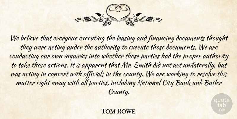 Tom Rowe Quote About Acting, Apparent, Authority, Bank, Believe: We Believe That Everyone Executing...