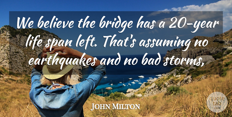 John Milton Quote About Assuming, Bad, Believe, Bridge, Life: We Believe The Bridge Has...