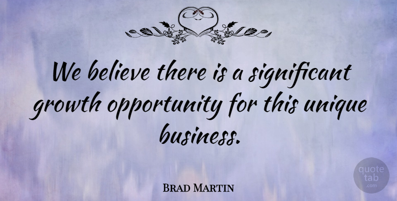Brad Martin Quote About Believe, Growth, Opportunity, Unique: We Believe There Is A...