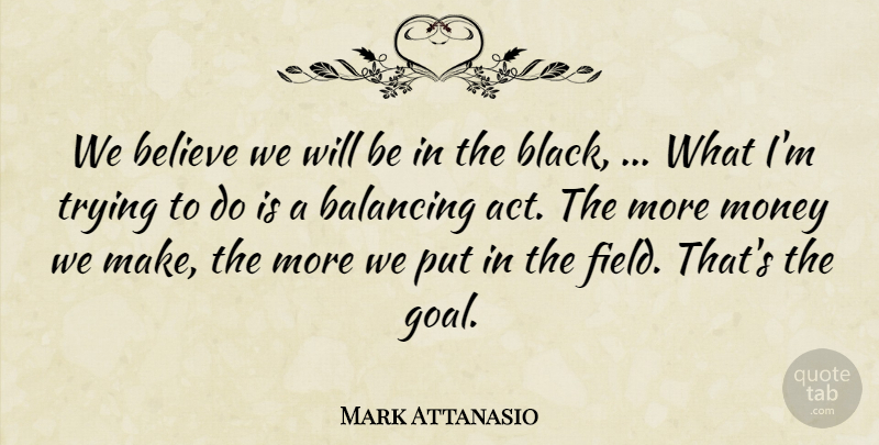 Mark Attanasio Quote About Balancing, Believe, Money, Trying: We Believe We Will Be...