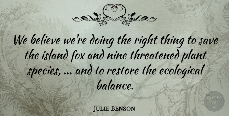 Julie Benson Quote About Believe, Ecological, Fox, Island, Nine: We Believe Were Doing The...