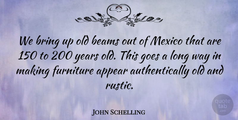 John Schelling Quote About Appear, Bring, Furniture, Goes, Mexico: We Bring Up Old Beams...