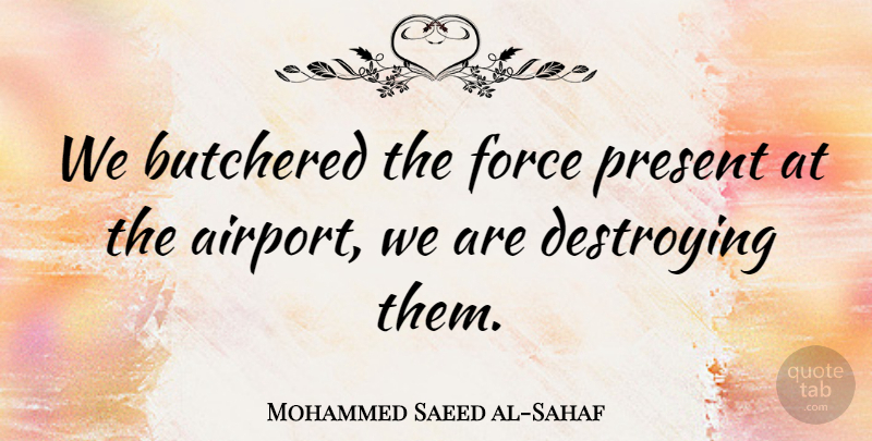 Mohammed Saeed al-Sahaf Quote About Airports, Baghdad, Destroying: We Butchered The Force Present...