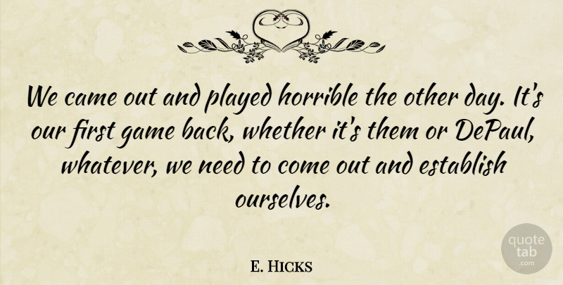 E. Hicks Quote About Came, Establish, Game, Horrible, Played: We Came Out And Played...