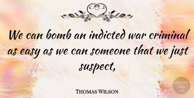 Thomas Wilson Quote About Bomb, Criminal, Easy, Indicted, War: We Can Bomb An Indicted...