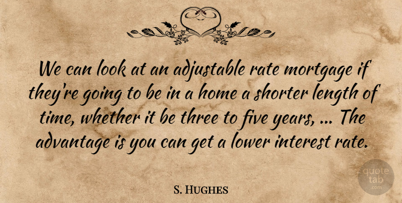 S. Hughes Quote About Advantage, Five, Home, Interest, Length: We Can Look At An...