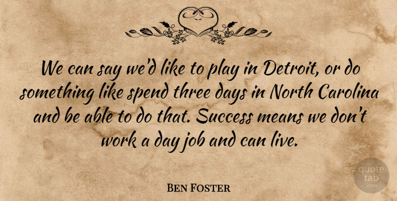 Ben Foster Quote About Carolina, Days, Job, Means, North: We Can Say Wed Like...