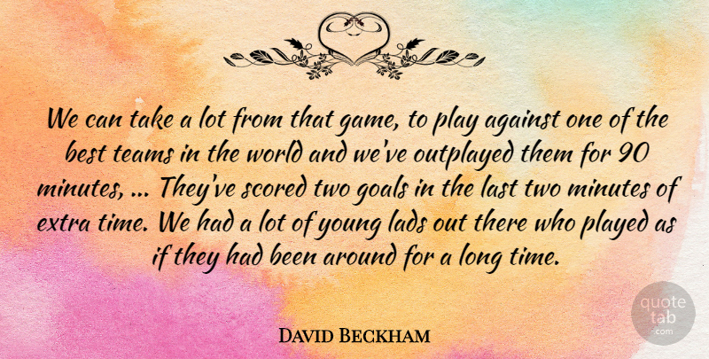 David Beckham Quote About Against, Best, Extra, Goals, Lads: We Can Take A Lot...