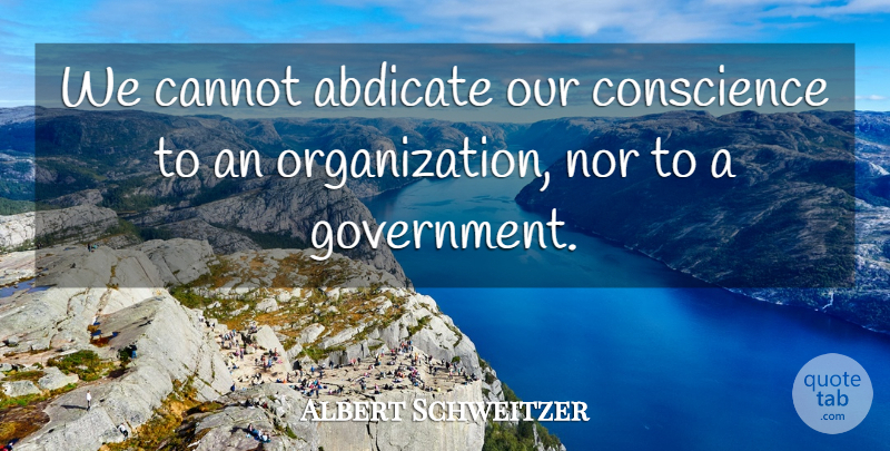Albert Schweitzer Quote About Organization, Government, Conscience: We Cannot Abdicate Our Conscience...