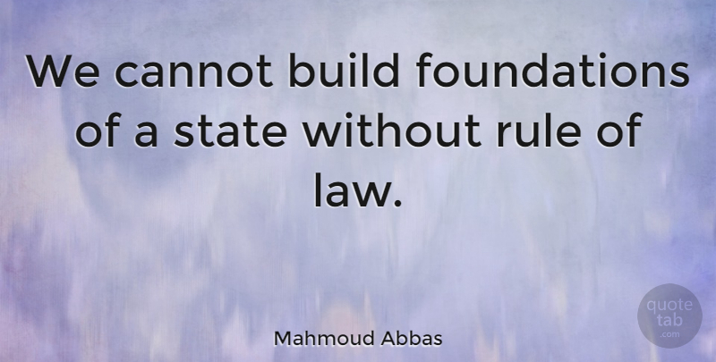 Mahmoud Abbas Quote About Law, Foundation, States: We Cannot Build Foundations Of...