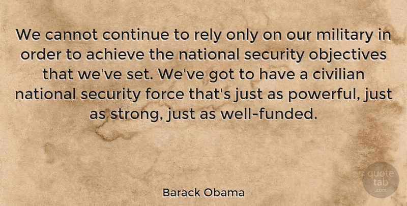 Barack Obama Quote About Achieve, Cannot, Civilian, Continue, Force: We Cannot Continue To Rely...