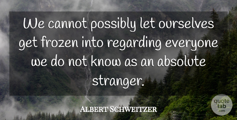 Albert Schweitzer Quote About Kindness, Ignorance, Space: We Cannot Possibly Let Ourselves...