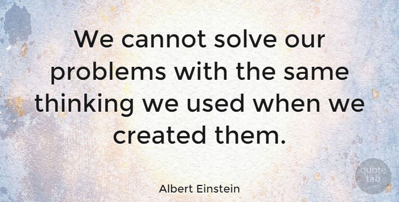 Albert Einstein We Cannot Solve Our Problems With The Same Thinking