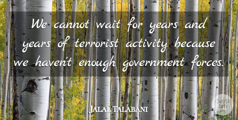 Jalal Talabani Quote About Activity, Cannot, Government, Terrorist, Wait: We Cannot Wait For Years...