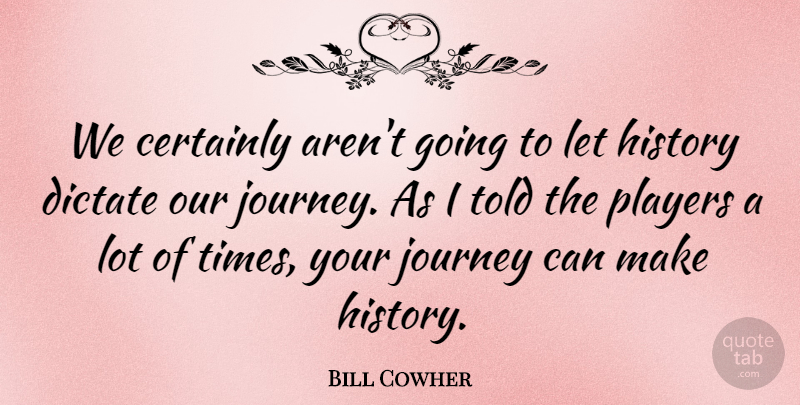 Bill Cowher Quote About Certainly, Dictate, History, Journey, Players: We Certainly Arent Going To...