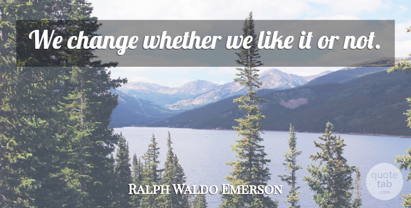 Ralph Waldo Emerson Quote About Change: We Change Whether We Like...
