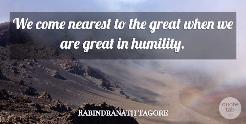 Rabindranath Tagore Quote About Humble, Humility, Great Teacher: We Come Nearest To The...