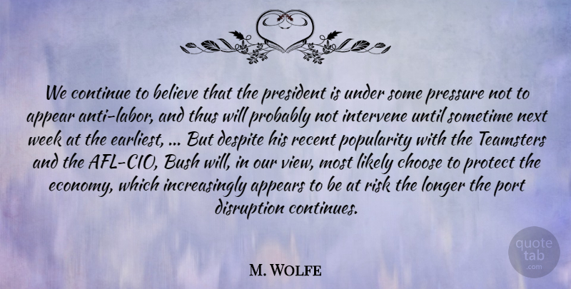 M. Wolfe Quote About Appear, Appears, Believe, Bush, Choose: We Continue To Believe That...