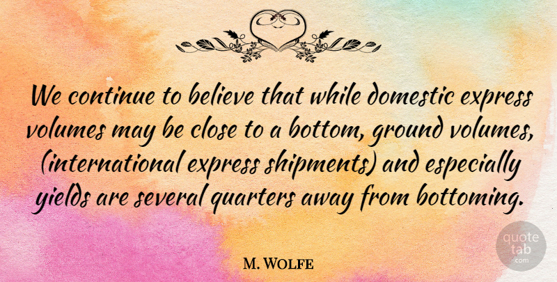 M. Wolfe Quote About Believe, Close, Continue, Domestic, Express: We Continue To Believe That...