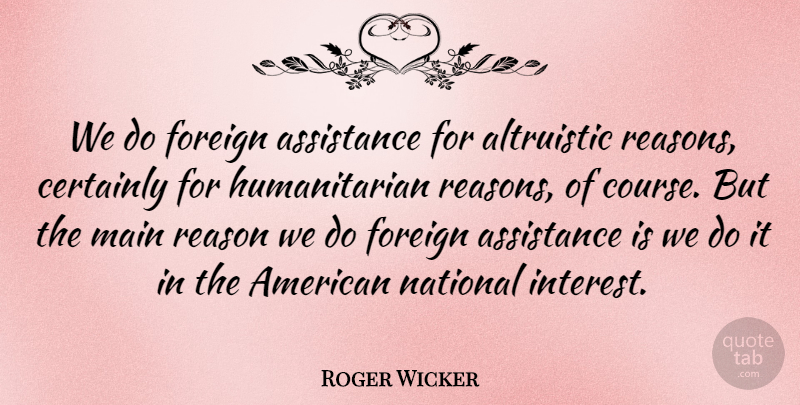 Roger Wicker Quote About Assistance, Certainly, Foreign, Main, National: We Do Foreign Assistance For...